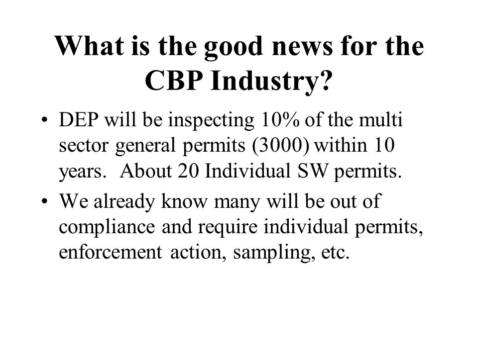 What is the good news for the CBP Industry? DEP will be inspecting 10% of the multi sector general permits (3000) within 10 years. About 20 Individual