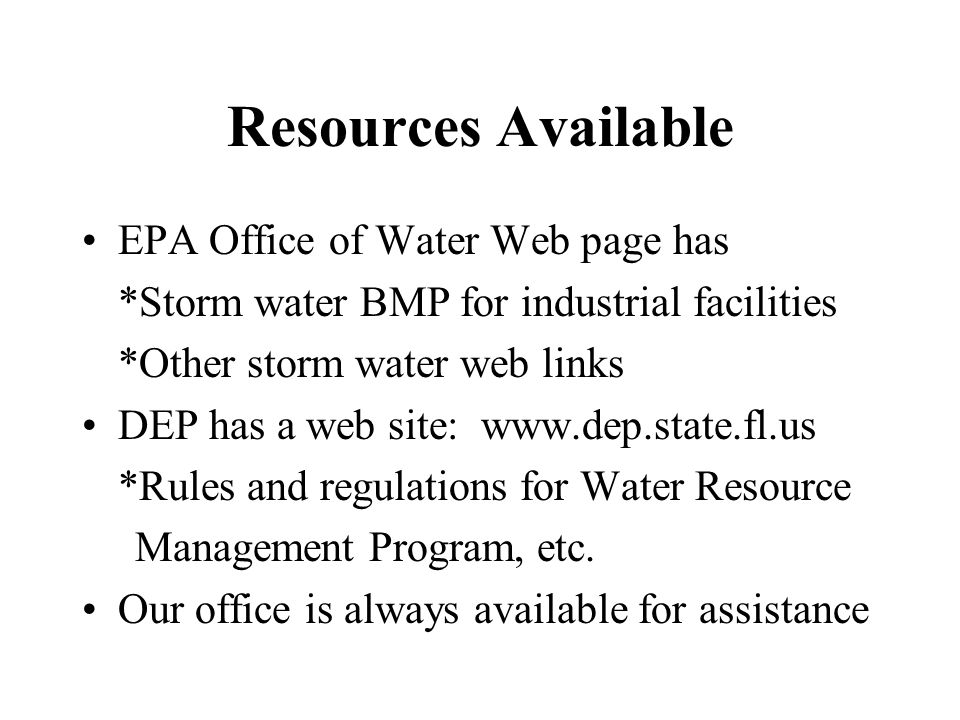 Resources Available EPA Office of Water Web page has *Storm water BMP for industrial facilities *Other storm water web links DEP has a web site: www.dep.state.fl.us *Rules and regulations for Water Resource Management Program, etc.
