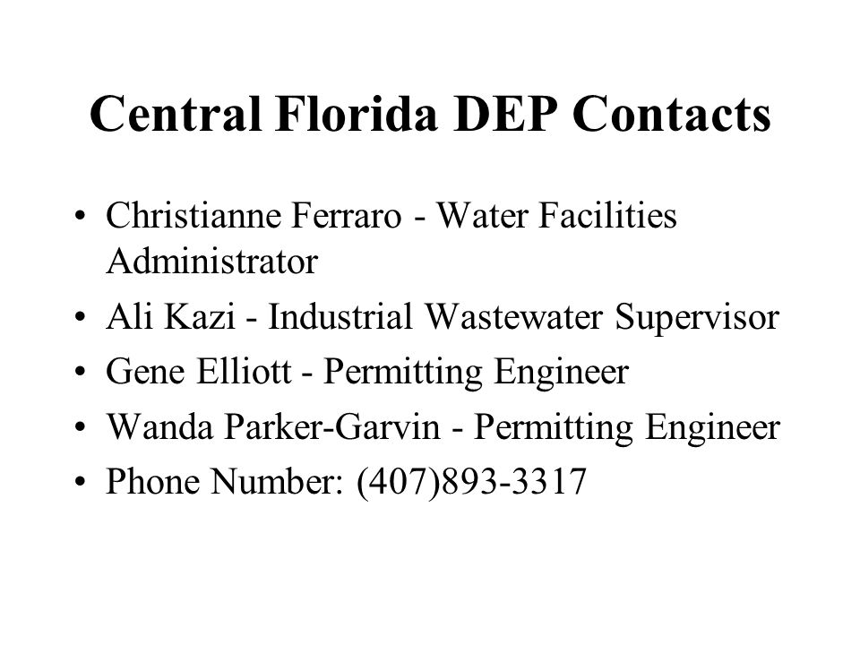 Central Florida DEP Contacts Christianne Ferraro - Water Facilities Administrator Ali Kazi - Industrial Wastewater Supervisor Gene Elliott - Permitting Engineer Wanda Parker-Garvin - Permitting Engineer Phone Number: (407)893-3317
