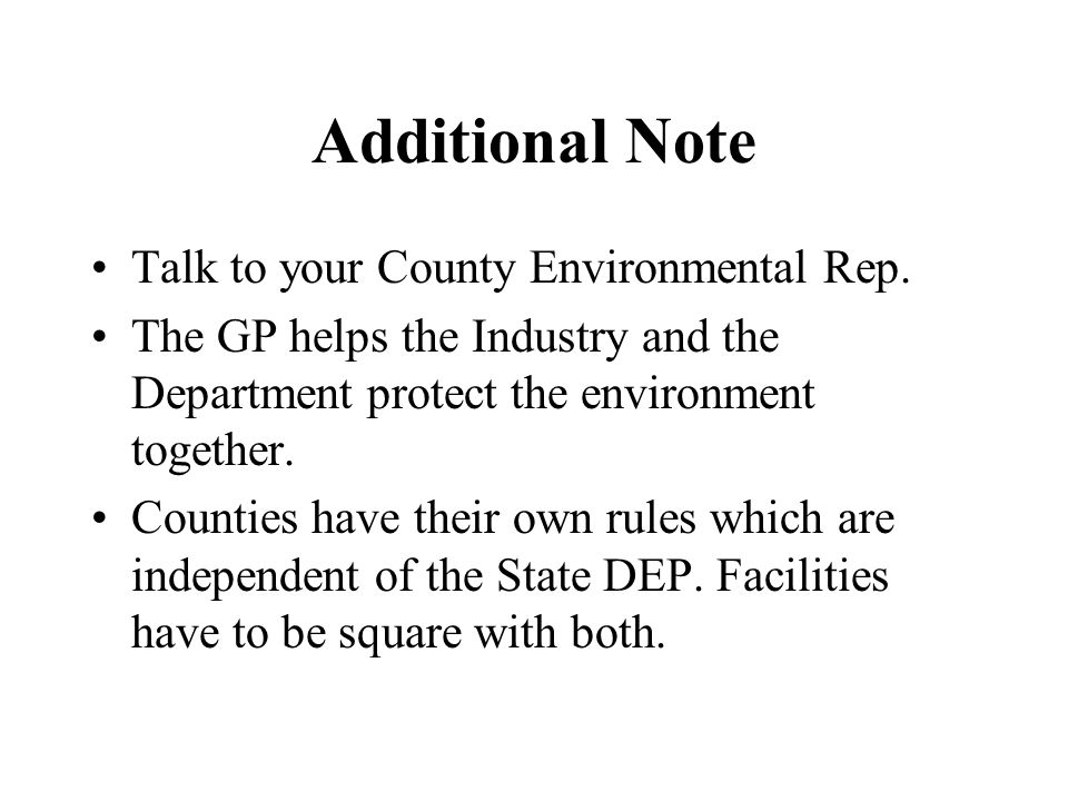 Additional Note Talk to your County Environmental Rep. The GP helps the Industry and the Department protect the environment together. Counties have th