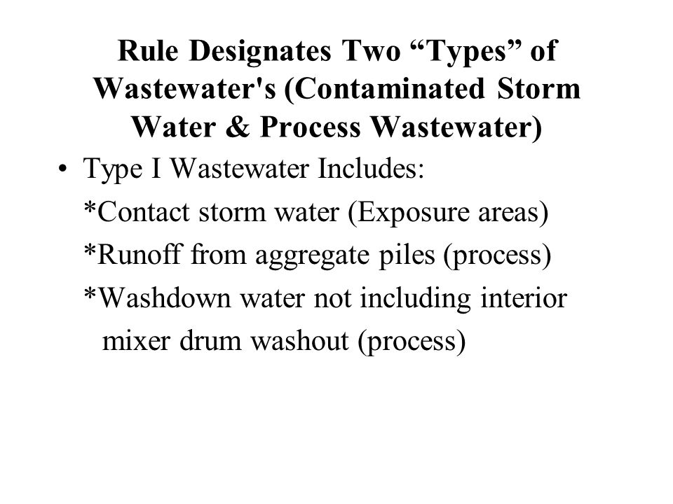 Rule Designates Two Types of Wastewater s (Contaminated Storm Water & Process Wastewater) Type I Wastewater Includes: *Contact storm water (Exposure areas) *Runoff from aggregate piles (process) *Washdown water not including interior mixer drum washout (process)