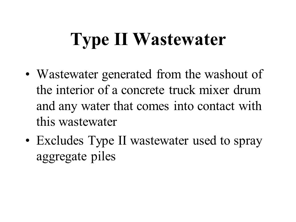 Type II Wastewater Wastewater generated from the washout of the interior of a concrete truck mixer drum and any water that comes into contact with this wastewater Excludes Type II wastewater used to spray aggregate piles