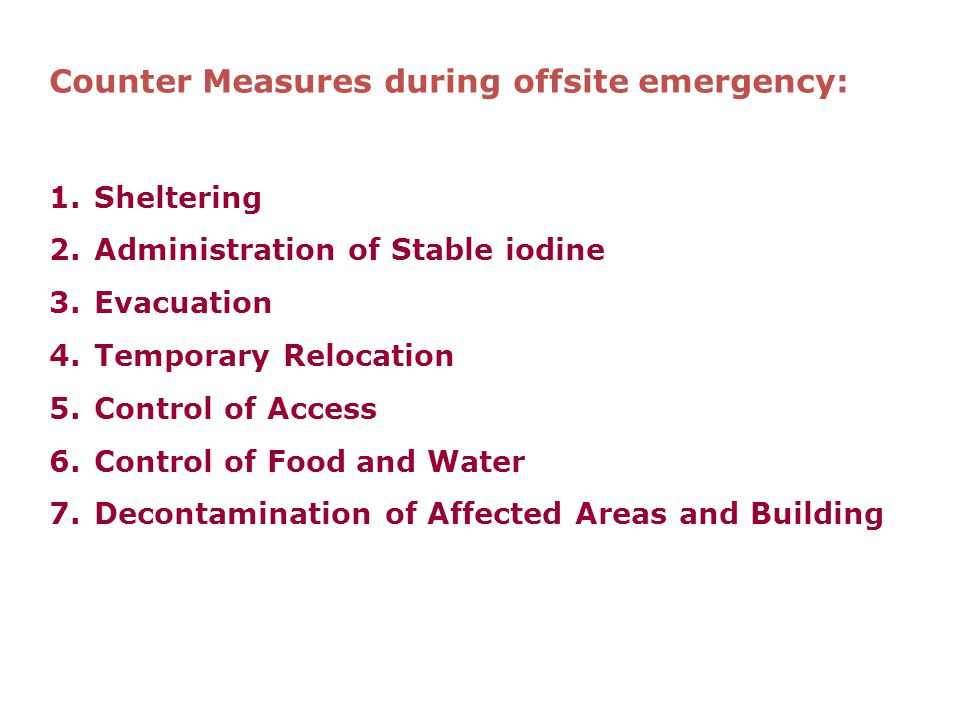 Counter Measures during offsite emergency: 1.Sheltering 2.Administration of Stable iodine 3.Evacuation 4.Temporary Relocation 5.Control of Access 6.Control of Food and Water 7.Decontamination of Affected Areas and Building
