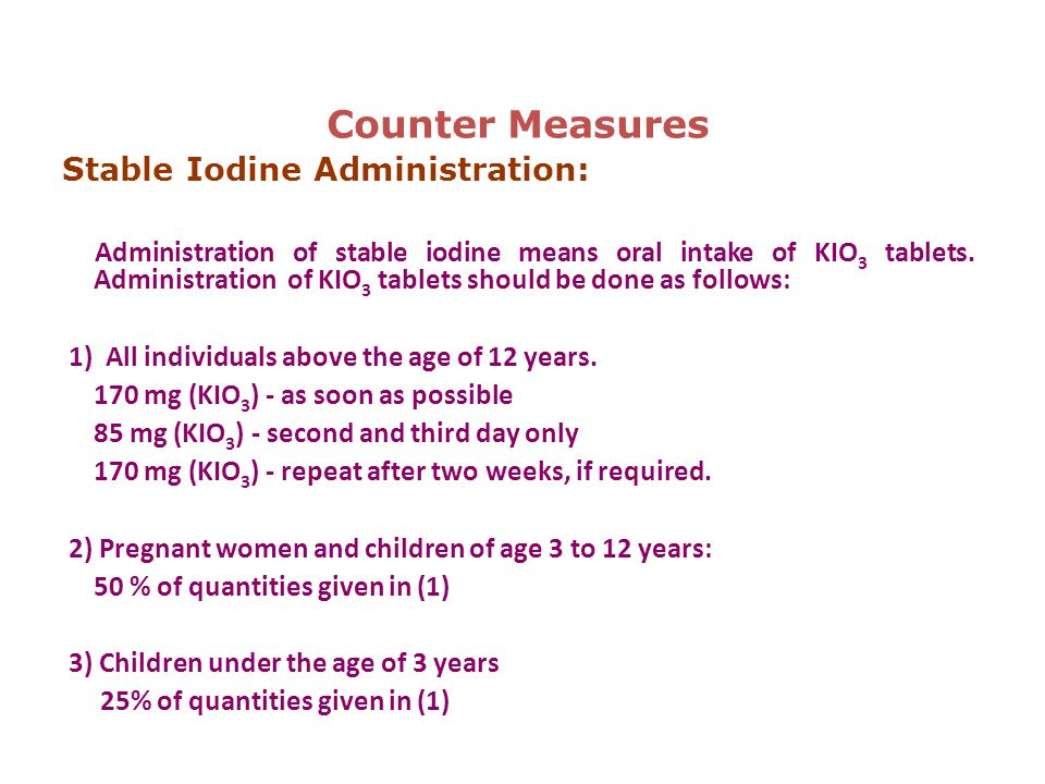 Counter Measures Stable Iodine Administration: Administration of stable iodine means oral intake of KIO 3 tablets.