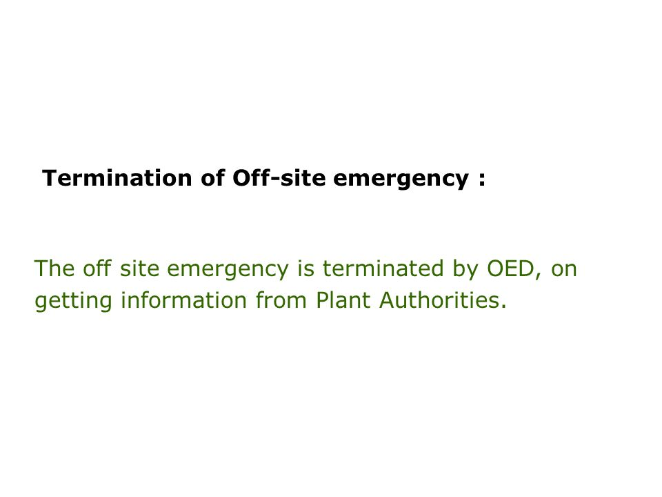 Termination of Off-site emergency : The off site emergency is terminated by OED, on getting information from Plant Authorities.