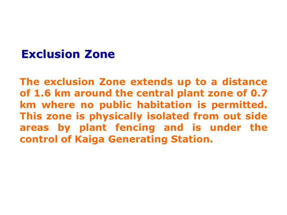 Exclusion Zone Exclusion Zone The exclusion Zone extends up to a distance of 1.6 km around the central plant zone of 0.7 km where no public habitation is permitted.
