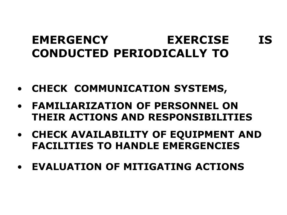 EMERGENCY EXERCISE IS CONDUCTED PERIODICALLY TO CHECK COMMUNICATION SYSTEMS, FAMILIARIZATION OF PERSONNEL ON THEIR ACTIONS AND RESPONSIBILITIES CHECK AVAILABILITY OF EQUIPMENT AND FACILITIES TO HANDLE EMERGENCIES EVALUATION OF MITIGATING ACTIONS