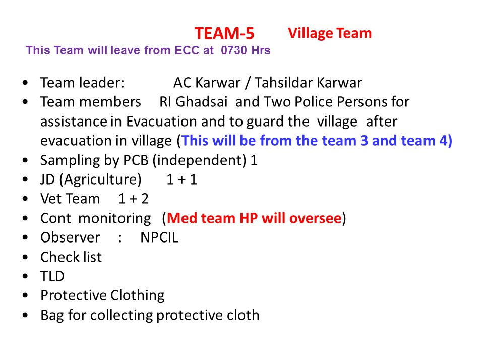TEAM-5 Team leader: AC Karwar / Tahsildar Karwar Team members RI Ghadsai and Two Police Persons for assistance in Evacuation and to guard the village after evacuation in village (This will be from the team 3 and team 4) Sampling by PCB (independent) 1 JD (Agriculture)1 + 1 Vet Team 1 + 2 Cont monitoring (Med team HP will oversee) Observer : NPCIL Check list TLD Protective Clothing Bag for collecting protective cloth Village Team This Team will leave from ECC at 0730 Hrs
