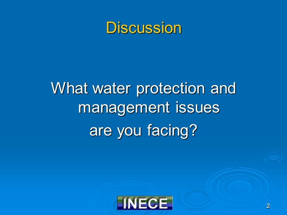 2 Discussion What water protection and management issues are you facing?