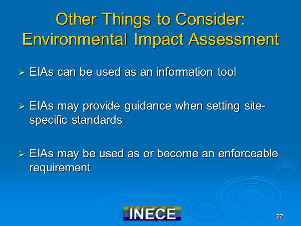 22 Other Things to Consider: Environmental Impact Assessment  EIAs can be used as an information tool  EIAs may provide guidance when setting site-
