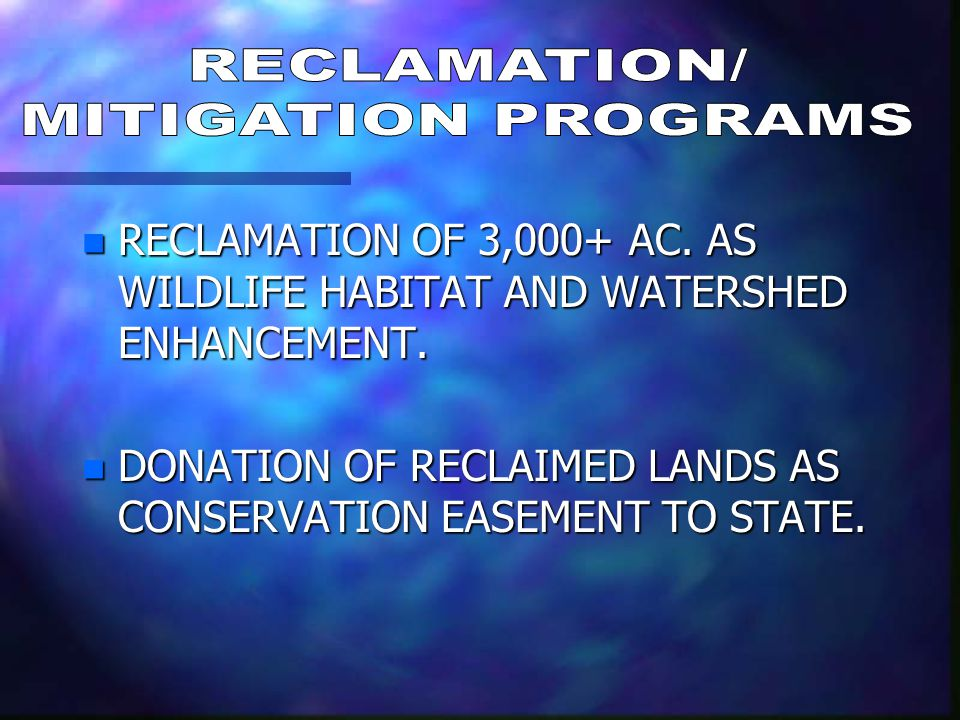 n RECLAMATION OF 3,000+ AC. AS WILDLIFE HABITAT AND WATERSHED ENHANCEMENT. n DONATION OF RECLAIMED LANDS AS CONSERVATION EASEMENT TO STATE.