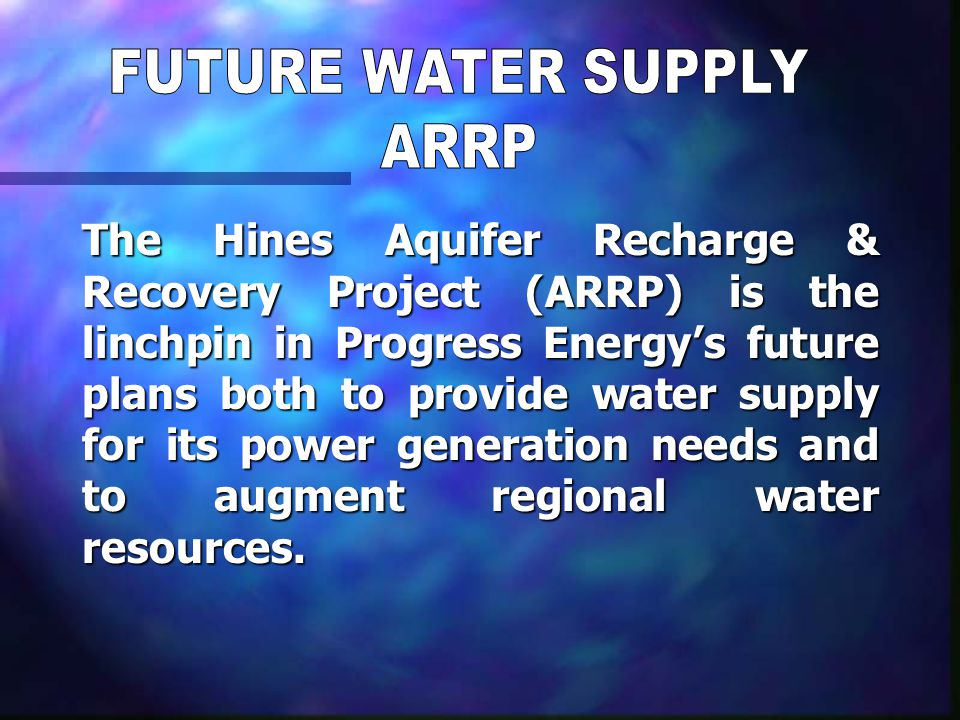 The Hines Aquifer Recharge & Recovery Project (ARRP) is the linchpin in Progress Energy's future plans both to provide water supply for its power generation needs and to augment regional water resources.