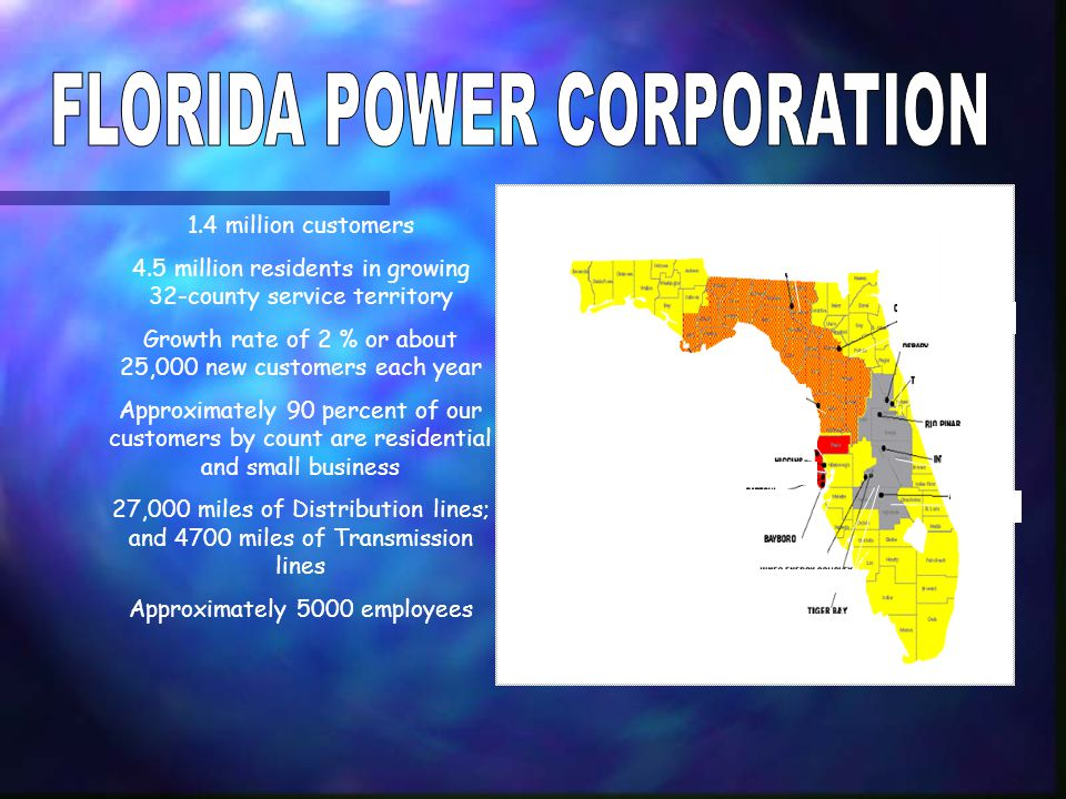 1.4 million customers 4.5 million residents in growing 32-county service territory Growth rate of 2 % or about 25,000 new customers each year Approximately 90 percent of our customers by count are residential and small business 27,000 miles of Distribution lines; and 4700 miles of Transmission lines Approximately 5000 employees HINES ENERGY COMPLEX TIGER BAY BAYBORRO BARTOW HIGGINS ANCLOTE CRYSTAL RIVER SUWANNEE RIVER COGENERATION AT UF DEBARY TURNER RIO PINAR INTER- CESSION CITY AVON PARK