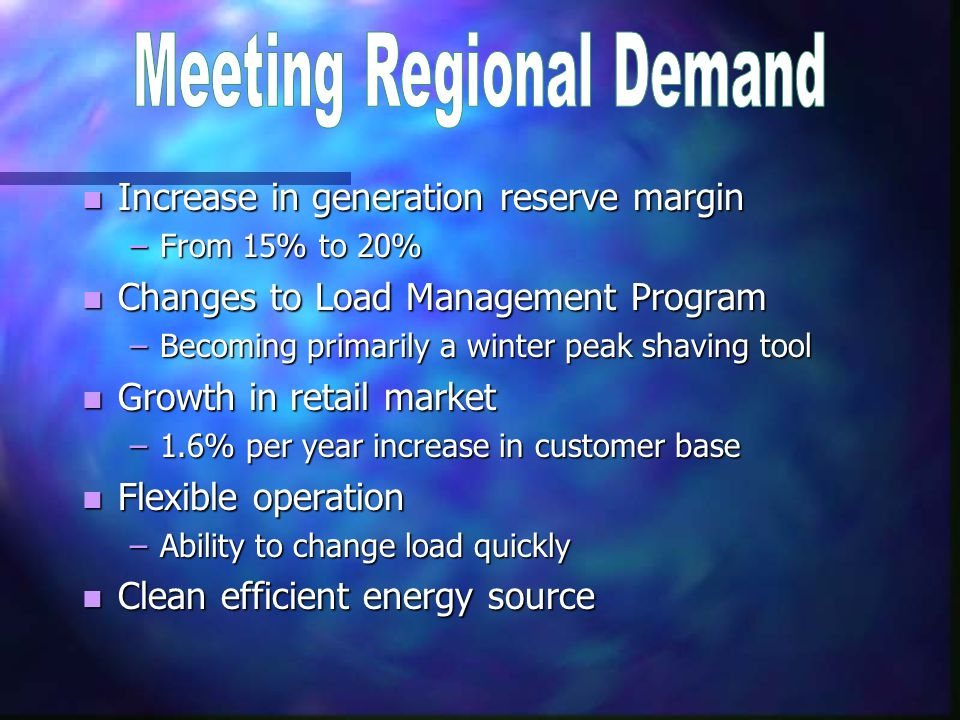 n Increase in generation reserve margin –From 15% to 20% n Changes to Load Management Program –Becoming primarily a winter peak shaving tool n Growth in retail market –1.6% per year increase in customer base n Flexible operation –Ability to change load quickly n Clean efficient energy source