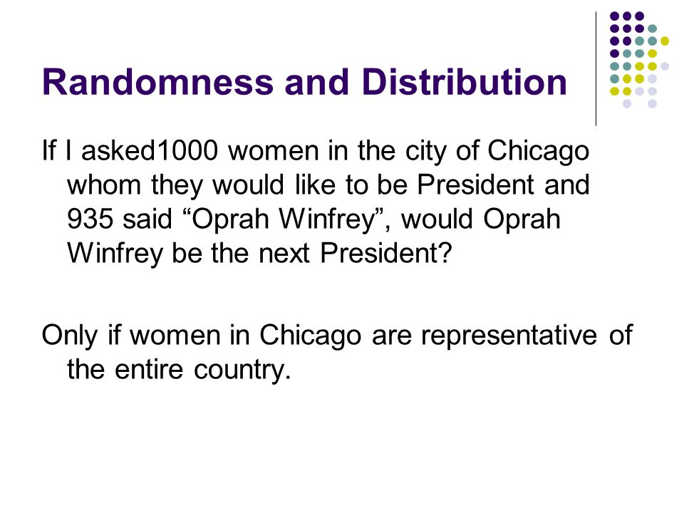 Randomness and Distribution If I asked1000 women in the city of Chicago whom they would like to be President and 935 said Oprah Winfrey , would Oprah Winfrey be the next President.