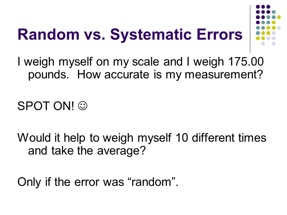 Random vs.Systematic Errors I weigh myself on my scale and I weigh 175.00 pounds.