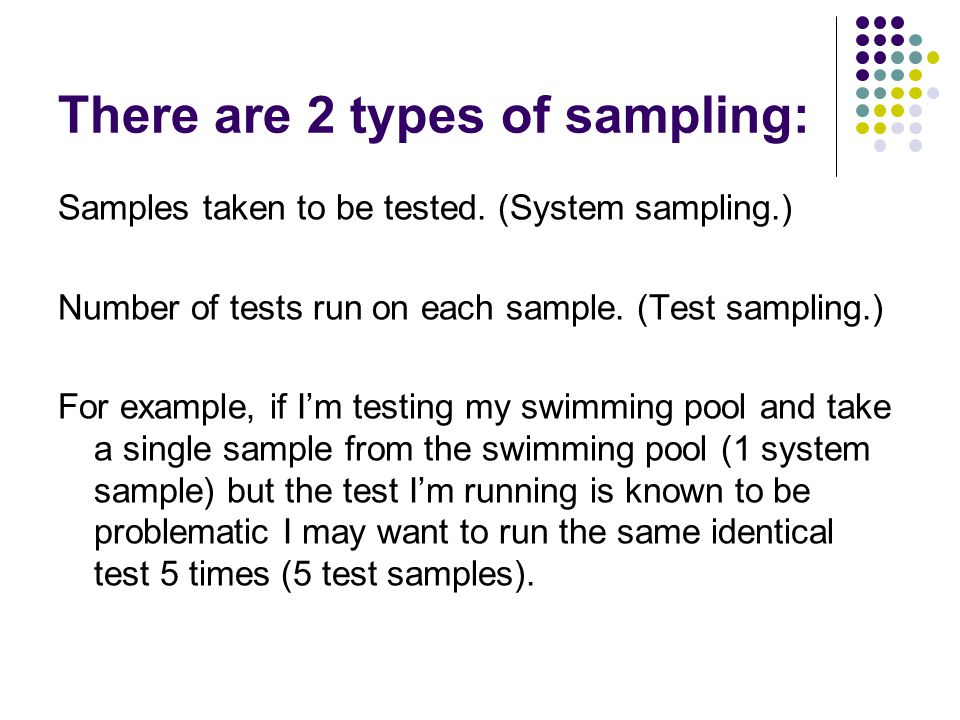 There are 2 types of sampling: Samples taken to be tested.