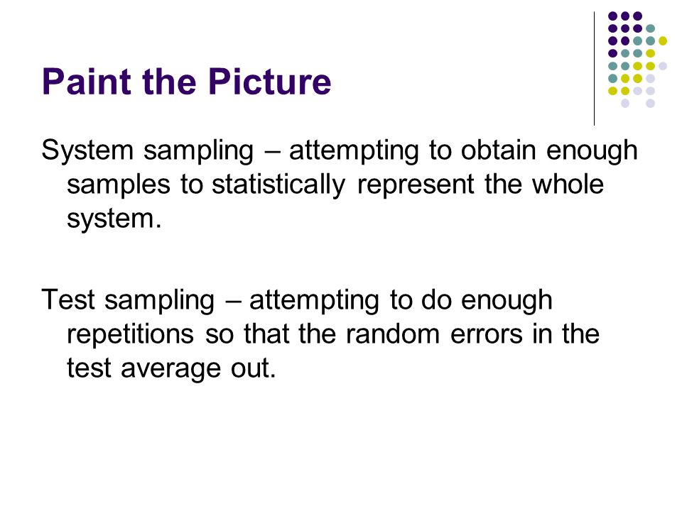 Paint the Picture System sampling – attempting to obtain enough samples to statistically represent the whole system.