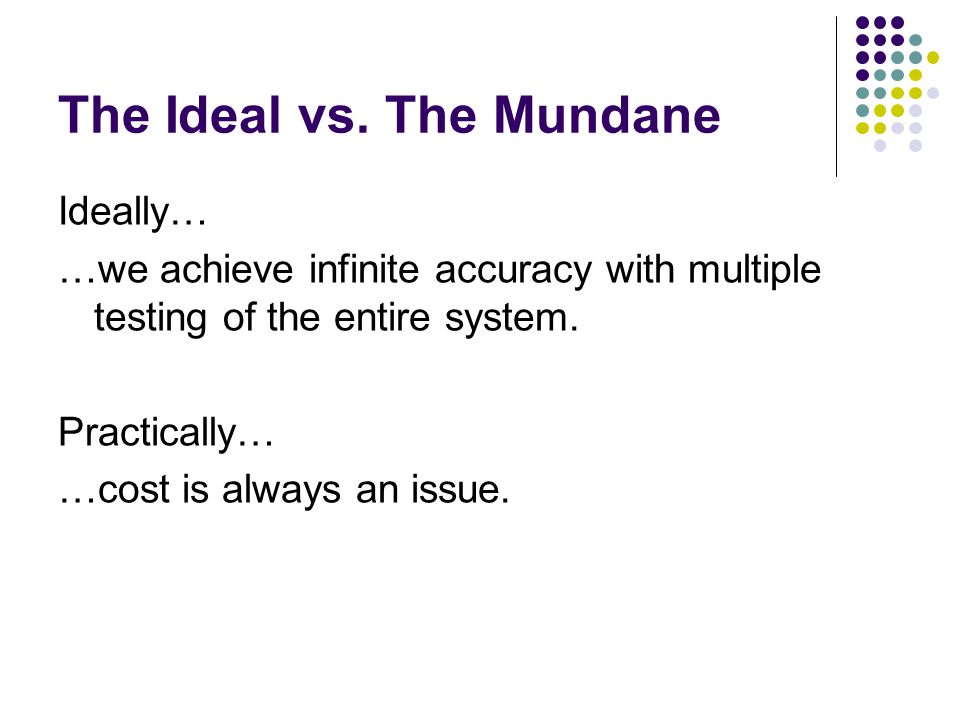 The Ideal vs. The Mundane Ideally… …we achieve infinite accuracy with multiple testing of the entire system. Practically… …cost is always an issue.