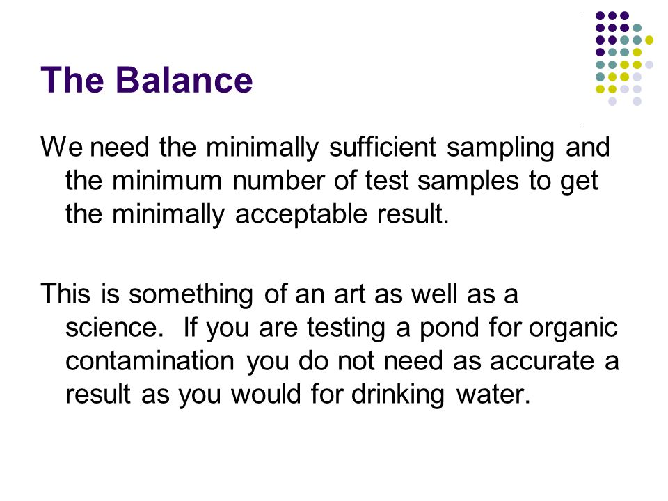 The Balance We need the minimally sufficient sampling and the minimum number of test samples to get the minimally acceptable result. This is something