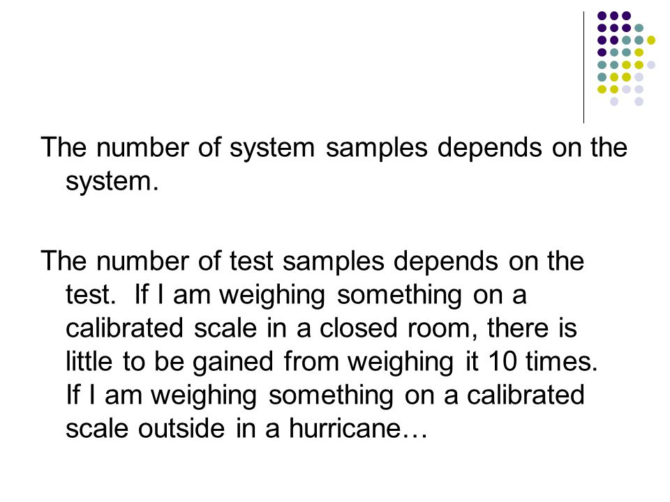 The number of system samples depends on the system. The number of test samples depends on the test. If I am weighing something on a calibrated scale i