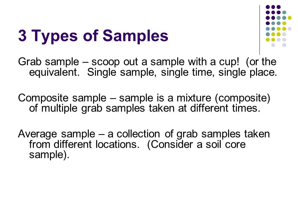 3 Types of Samples Grab sample – scoop out a sample with a cup.