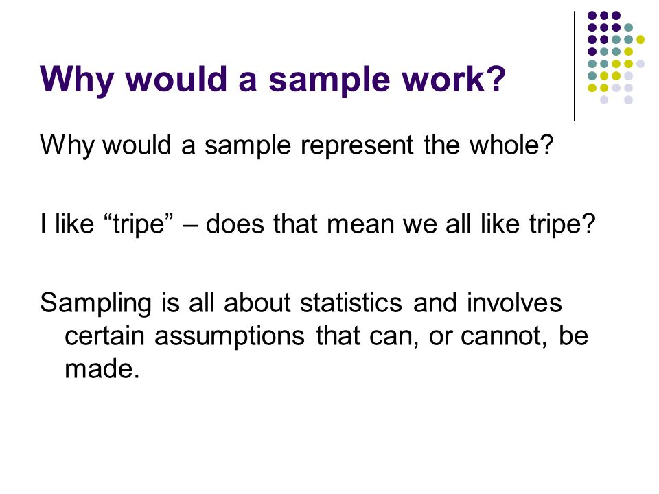 Why would a sample work. Why would a sample represent the whole.