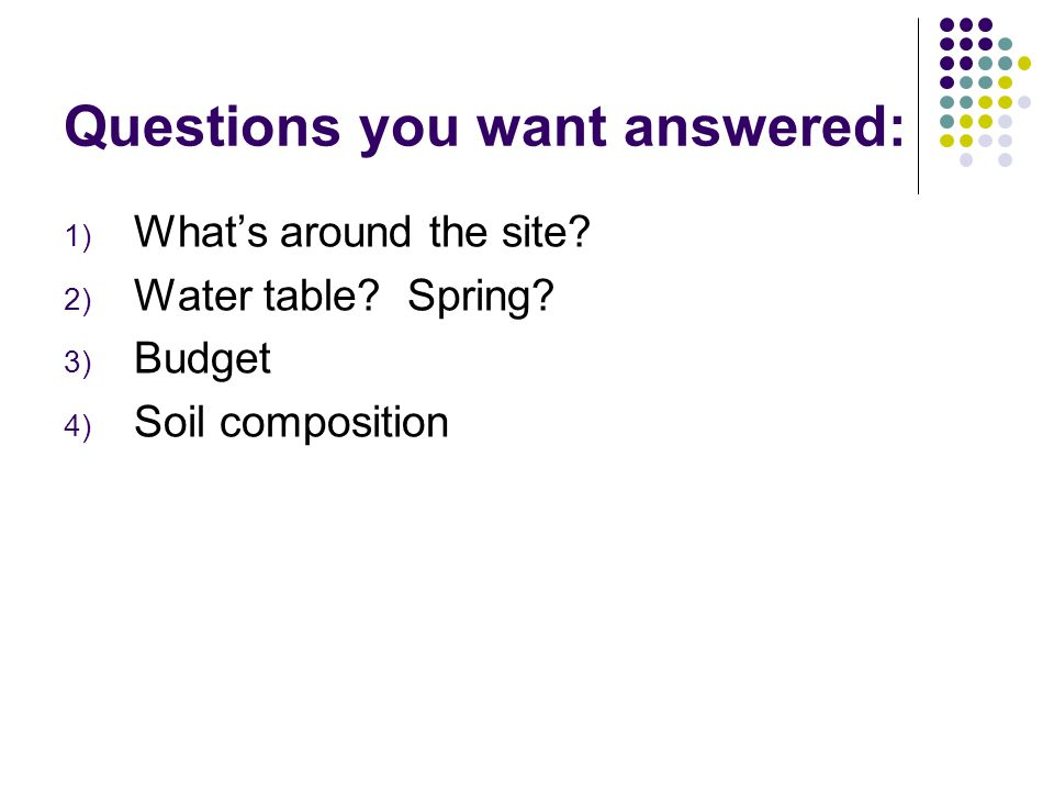 Questions you want answered: 1) What's around the site? 2) Water table? Spring? 3) Budget 4) Soil composition