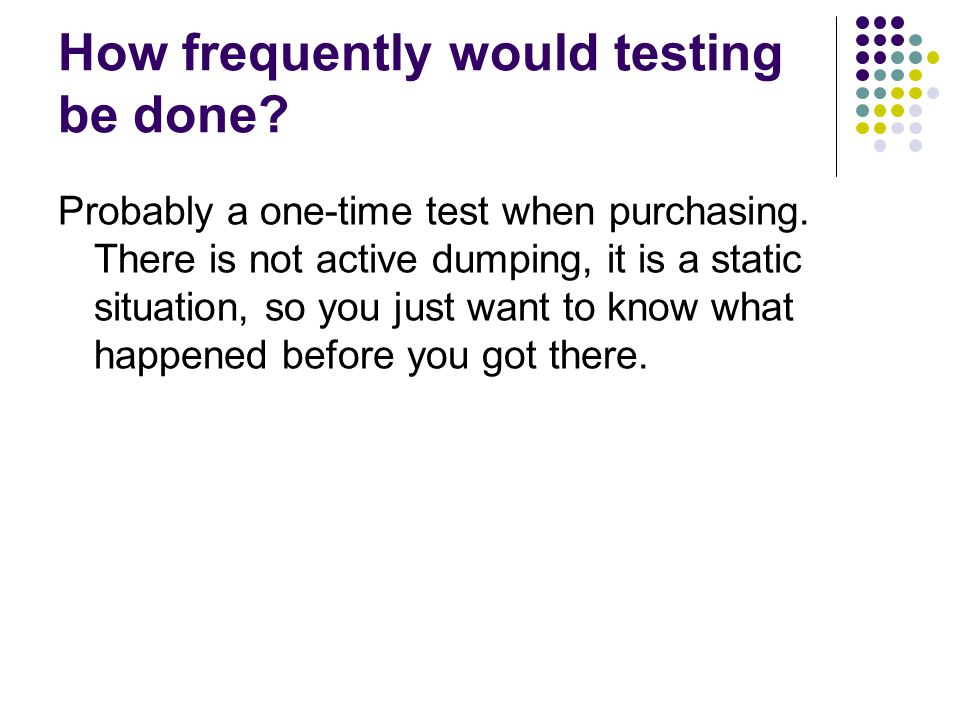 How frequently would testing be done.Probably a one-time test when purchasing.