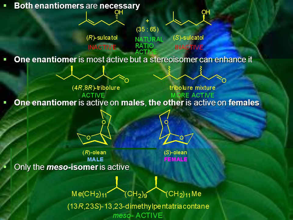  Both enantiomers are necessary  One enantiomer is most active but a stereoisomer can enhance it  One enantiomer is active on males, the other is a