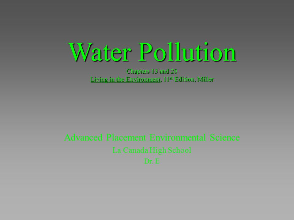 Water Pollution Chapters 13 and 20 Living in the Environment, 11 th Edition, Miller Advanced Placement Environmental Science La Canada High School Dr.