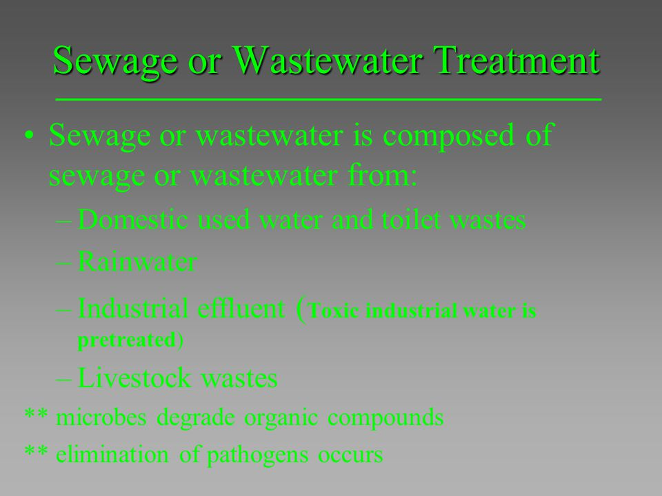 Sewage or Wastewater Treatment Sewage or wastewater is composed of sewage or wastewater from: –Domestic used water and toilet wastes –Rainwater –Indus
