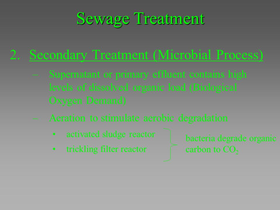 Sewage Treatment 2.Secondary Treatment (Microbial Process) –Supernatant or primary effluent contains high levels of dissolved organic load (Biological