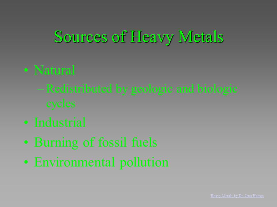 Sources of Heavy Metals Natural –Redistributed by geologic and biologic cycles Industrial Burning of fossil fuels Environmental pollution Heavy Metals