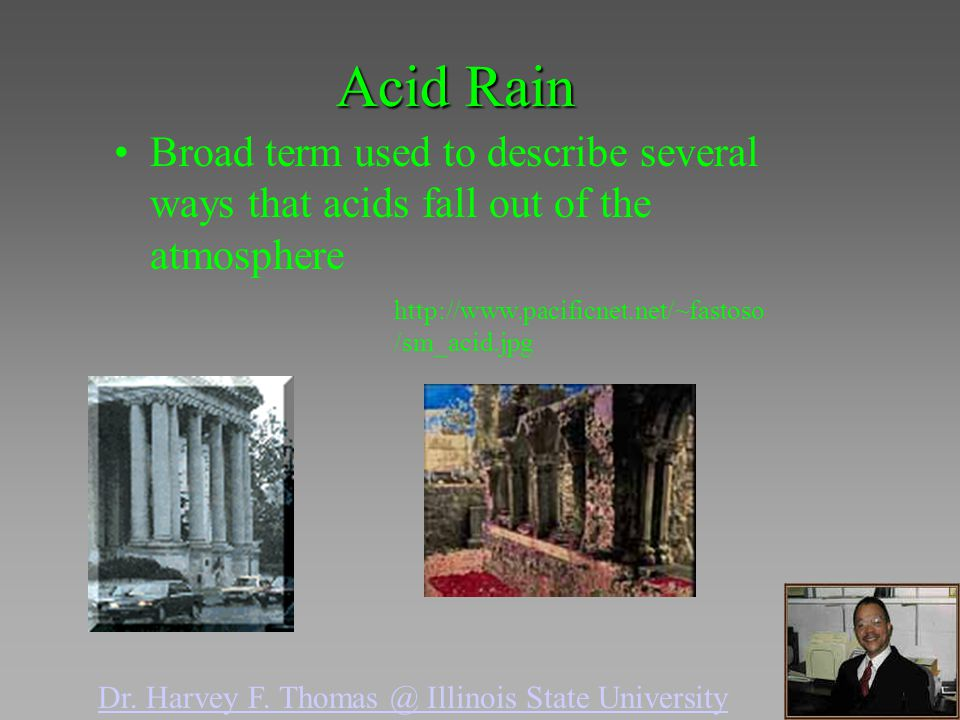 Acid Rain Broad term used to describe several ways that acids fall out of the atmosphere http://www.pacificnet.net/~fastoso /sm_acid.jpg Dr. Harvey F.