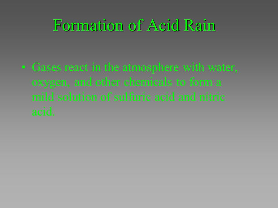 Formation of Acid Rain Gases react in the atmosphere with water, oxygen, and other chemicals to form a mild solution of sulfuric acid and nitric acid.