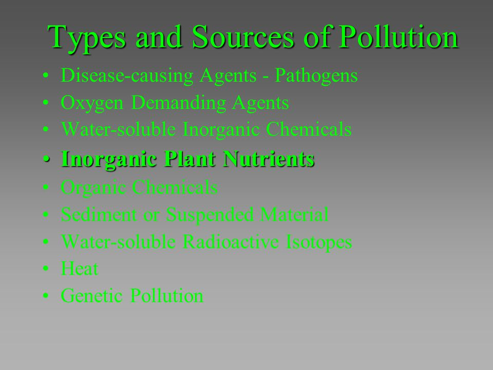 Types and Sources of Pollution Disease-causing Agents - Pathogens Oxygen Demanding Agents Water-soluble Inorganic Chemicals Inorganic Plant NutrientsI