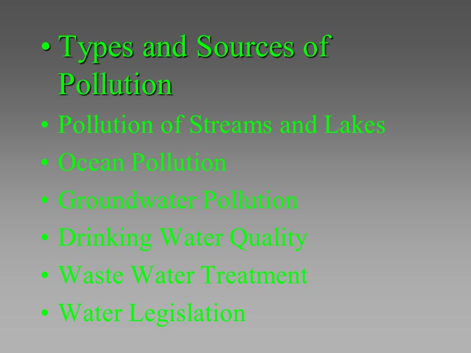 Types and Sources of PollutionTypes and Sources of Pollution Pollution of Streams and Lakes Ocean Pollution Groundwater Pollution Drinking Water Quali