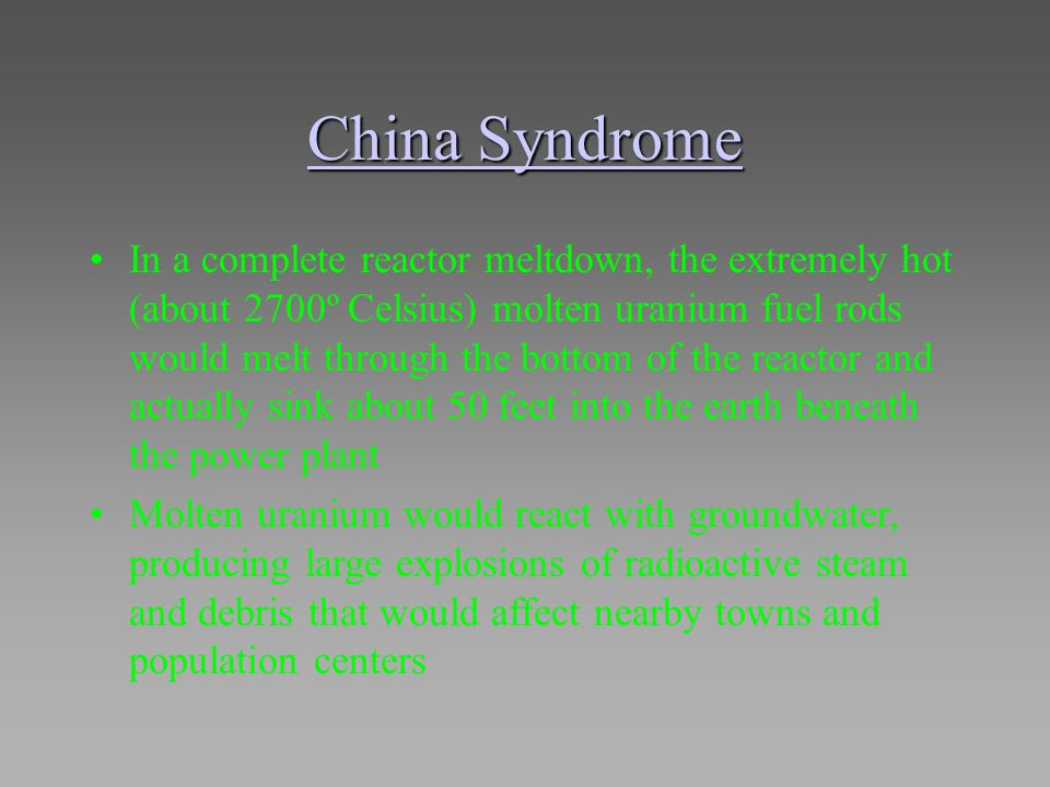 China Syndrome China Syndrome In a complete reactor meltdown, the extremely hot (about 2700º Celsius) molten uranium fuel rods would melt through the