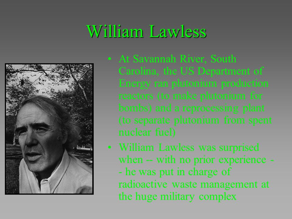 William Lawless At Savannah River, South Carolina, the US Department of Energy ran plutonium production reactors (to make plutonium for bombs) and a r