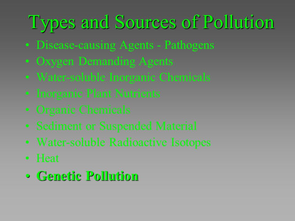Types and Sources of Pollution Disease-causing Agents - Pathogens Oxygen Demanding Agents Water-soluble Inorganic Chemicals Inorganic Plant Nutrients