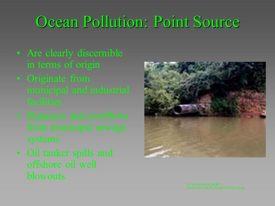 Ocean Pollution: Point Source Are clearly discernible in terms of origin Originate from municipal and industrial facilities Bypasses and overflows fro