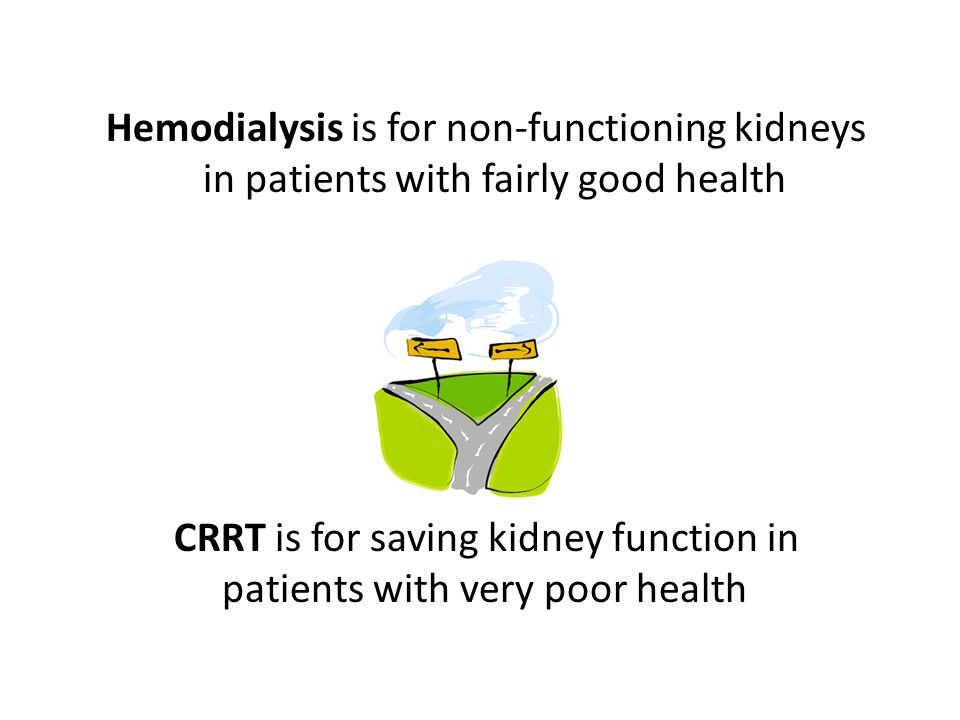 CRRT Treatment Goals Maintain fluid, electrolyte & acid/base balances Prevent further damage to kidney tissue Promote healing and total renal recovery Allow other supportive measures; nutritional support