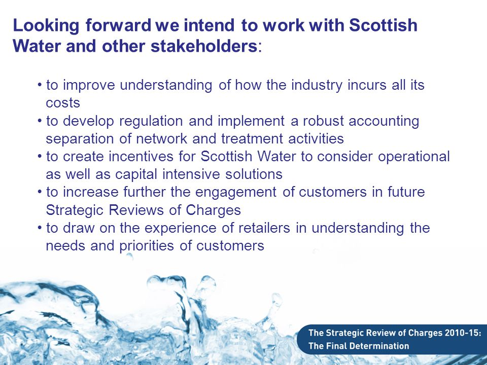 Looking forward we intend to work with Scottish Water and other stakeholders: to improve understanding of how the industry incurs all its costs to develop regulation and implement a robust accounting separation of network and treatment activities to create incentives for Scottish Water to consider operational as well as capital intensive solutions to increase further the engagement of customers in future Strategic Reviews of Charges to draw on the experience of retailers in understanding the needs and priorities of customers
