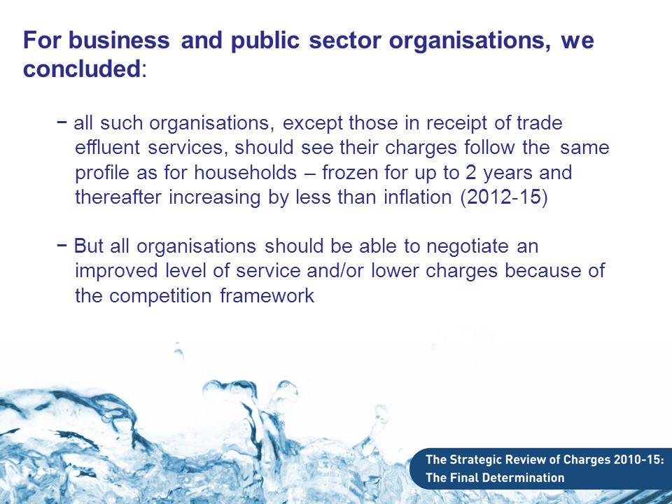 For business and public sector organisations, we concluded: − all such organisations, except those in receipt of trade effluent services, should see their charges follow the same profile as for households – frozen for up to 2 years and thereafter increasing by less than inflation (2012-15) − But all organisations should be able to negotiate an improved level of service and/or lower charges because of the competition framework