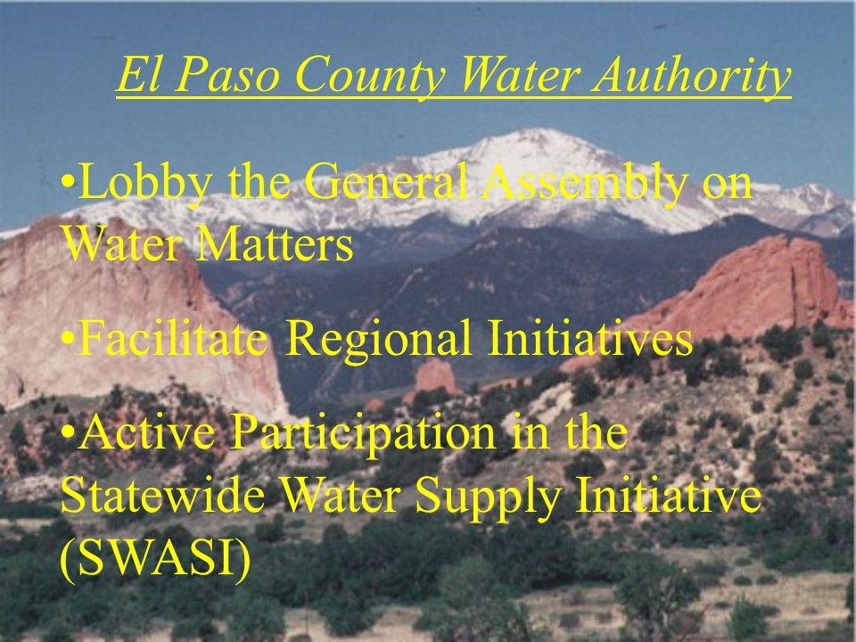 El Paso County Water Authority Lobby the General Assembly on Water Matters Facilitate Regional Initiatives Active Participation in the Statewide Water Supply Initiative (SWASI)