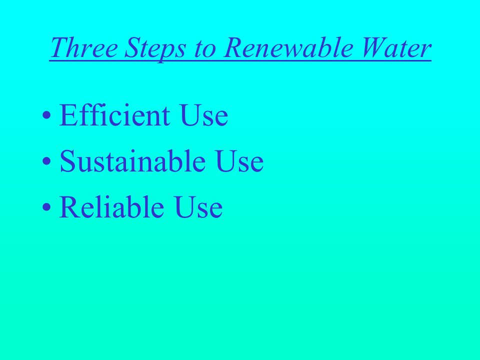 Three Steps to Renewable Water Efficient Use Sustainable Use Reliable Use