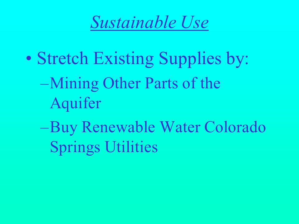 Stretch Existing Supplies by: –Mining Other Parts of the Aquifer –Buy Renewable Water Colorado Springs Utilities Sustainable Use
