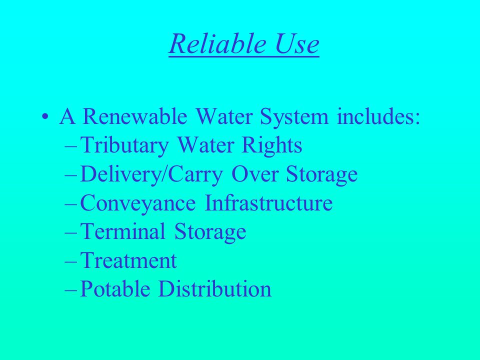 A Renewable Water System includes: –Tributary Water Rights –Delivery/Carry Over Storage –Conveyance Infrastructure –Terminal Storage –Treatment –Potable Distribution Reliable Use