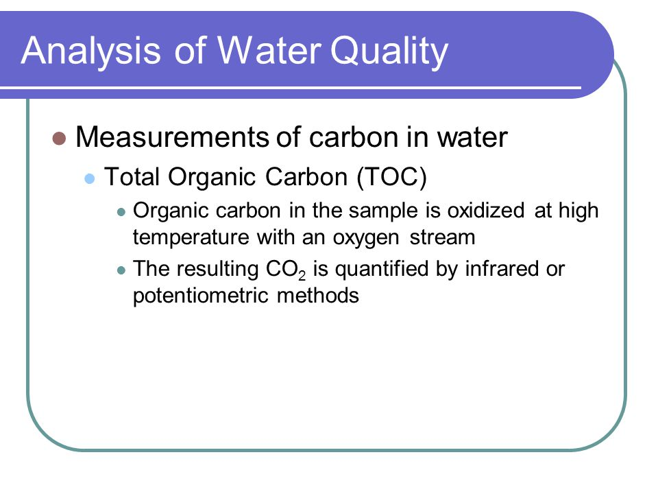 Analysis of Water Quality Measurements of carbon in water Chemical Oxygen Demand (COD) Instead of using oxygen, the organic carbon in the sample is oxidized with a strong chemical oxidizer under acidic conditions Potassium permanganate has often been used; however, permanganate will not react with lignin, potentially resulting in an underestimate of the carbon content